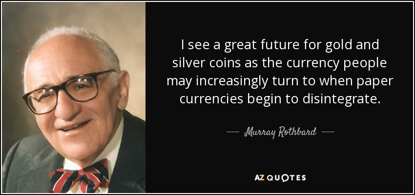 I see a great future for gold and silver coins as the currency people may increasingly turn to when paper currencies begin to disintegrate. - Murray Rothbard