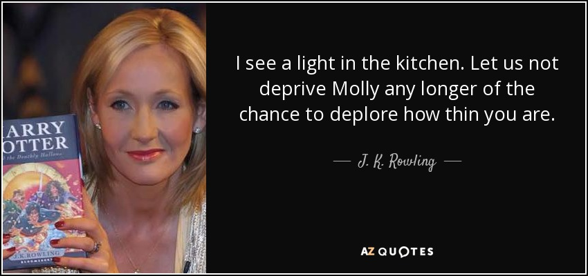 I see a light in the kitchen. Let us not deprive Molly any longer of the chance to deplore how thin you are. - J. K. Rowling