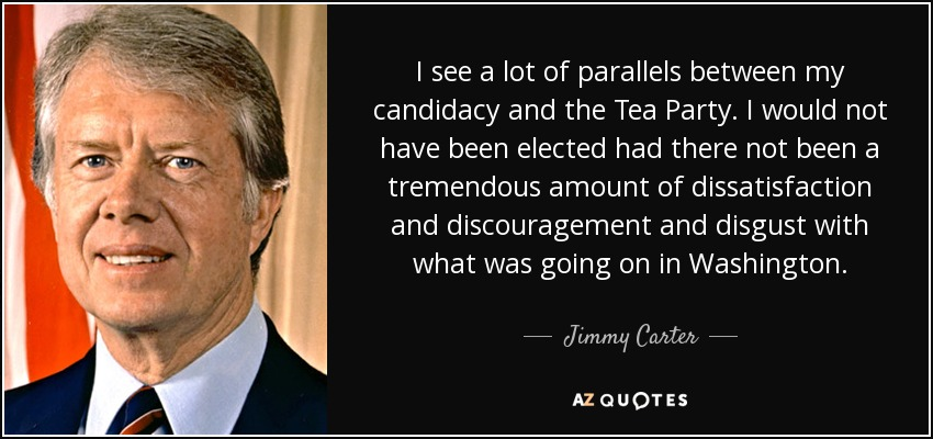 I see a lot of parallels between my candidacy and the Tea Party. I would not have been elected had there not been a tremendous amount of dissatisfaction and discouragement and disgust with what was going on in Washington. - Jimmy Carter