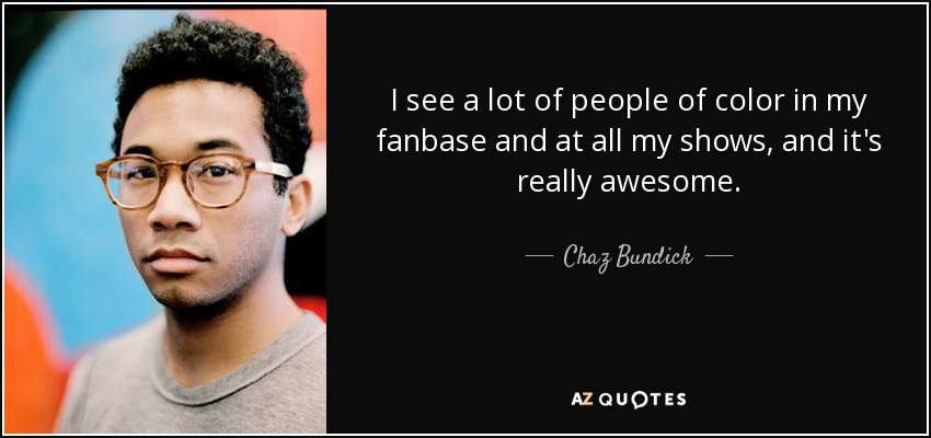 I see a lot of people of color in my fanbase and at all my shows, and it's really awesome. - Chaz Bundick