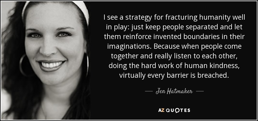 I see a strategy for fracturing humanity well in play: just keep people separated and let them reinforce invented boundaries in their imaginations. Because when people come together and really listen to each other, doing the hard work of human kindness, virtually every barrier is breached. - Jen Hatmaker
