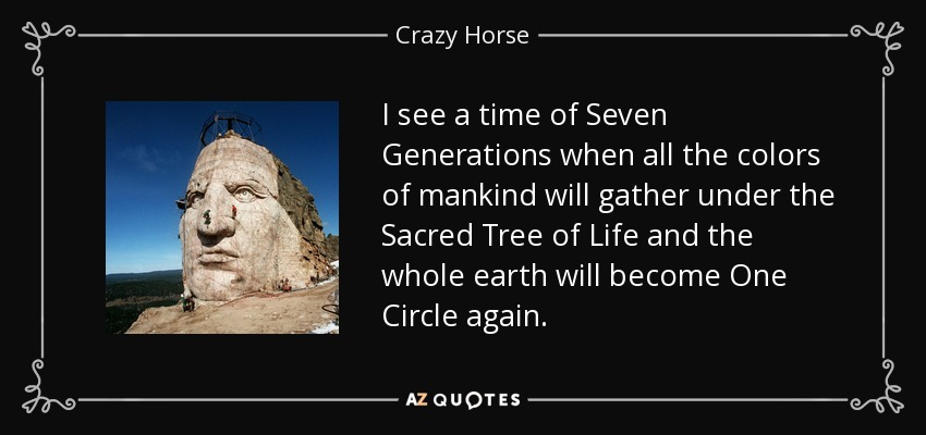I see a time of Seven Generations when all the colors of mankind will gather under the Sacred Tree of Life and the whole earth will become One Circle again. - Crazy Horse