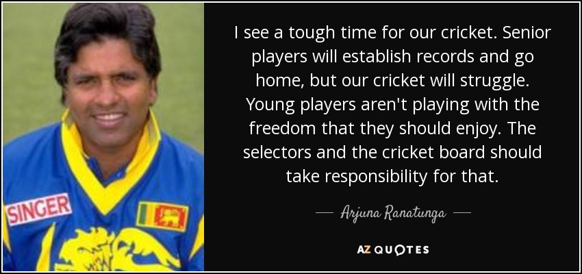 I see a tough time for our cricket. Senior players will establish records and go home, but our cricket will struggle. Young players aren't playing with the freedom that they should enjoy. The selectors and the cricket board should take responsibility for that. - Arjuna Ranatunga