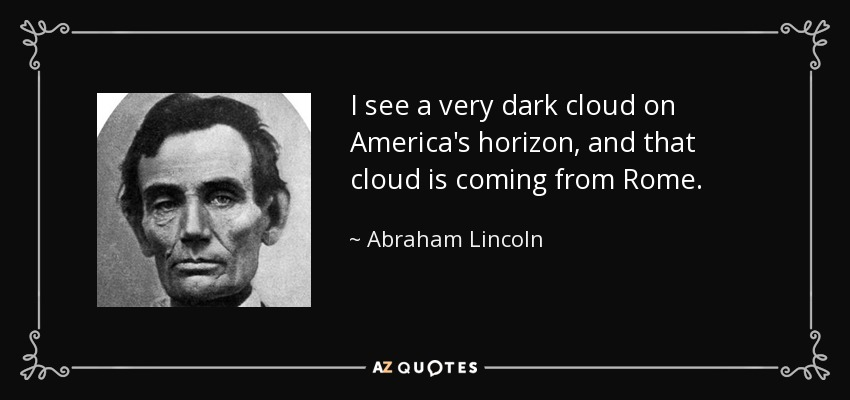 I see a very dark cloud on America's horizon, and that cloud is coming from Rome. - Abraham Lincoln