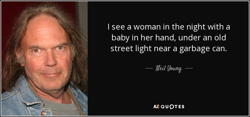 I see a woman in the night with a baby in her hand, under an old street light near a garbage can. - Neil Young