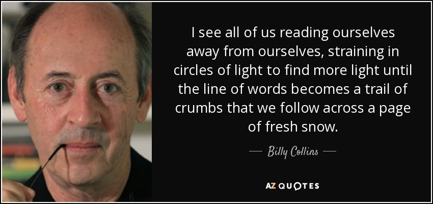 I see all of us reading ourselves away from ourselves, straining in circles of light to find more light until the line of words becomes a trail of crumbs that we follow across a page of fresh snow... - Billy Collins