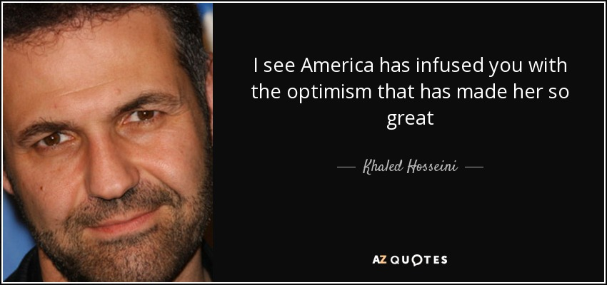 I see America has infused you with the optimism that has made her so great - Khaled Hosseini