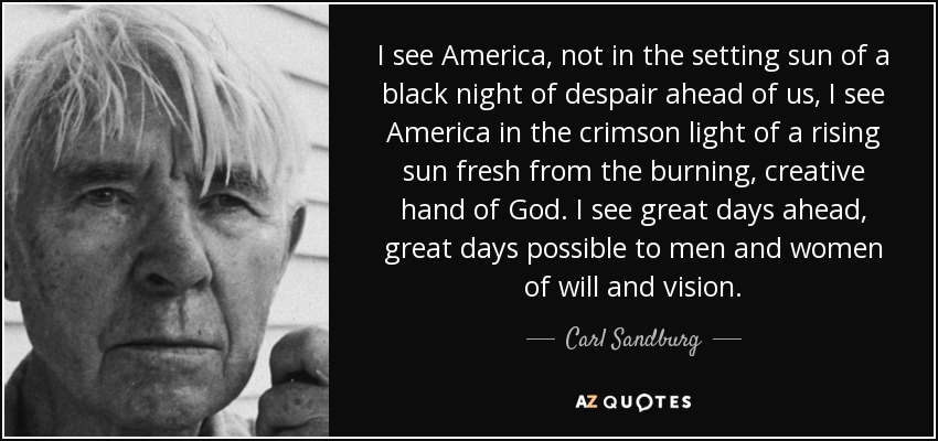 I see America, not in the setting sun of a black night of despair ahead of us, I see America in the crimson light of a rising sun fresh from the burning, creative hand of God. I see great days ahead, great days possible to men and women of will and vision - Carl Sandburg