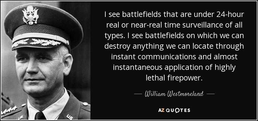 I see battlefields that are under 24-hour real or near-real time surveillance of all types. I see battlefields on which we can destroy anything we can locate through instant communications and almost instantaneous application of highly lethal firepower. - William Westmoreland