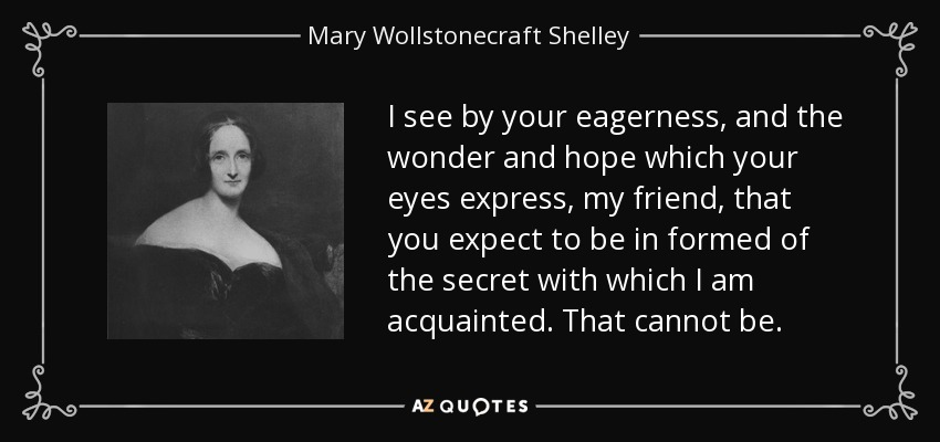 I see by your eagerness, and the wonder and hope which your eyes express, my friend, that you expect to be in formed of the secret with which I am acquainted. That cannot be. - Mary Wollstonecraft Shelley