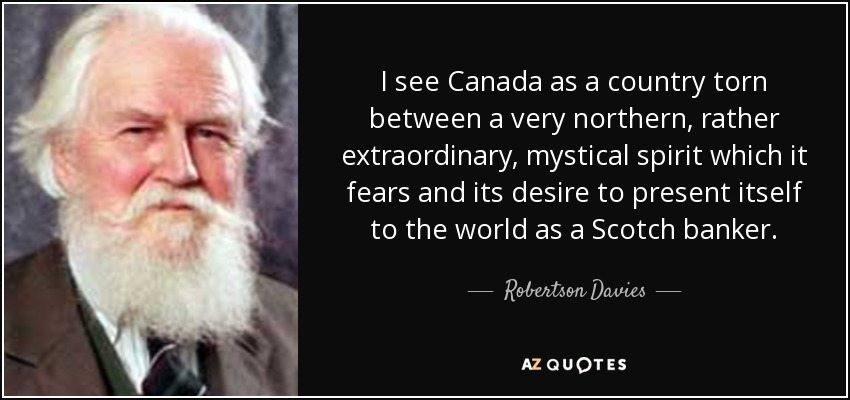 I see Canada as a country torn between a very northern, rather extraordinary, mystical spirit which it fears and its desire to present itself to the world as a Scotch banker. - Robertson Davies