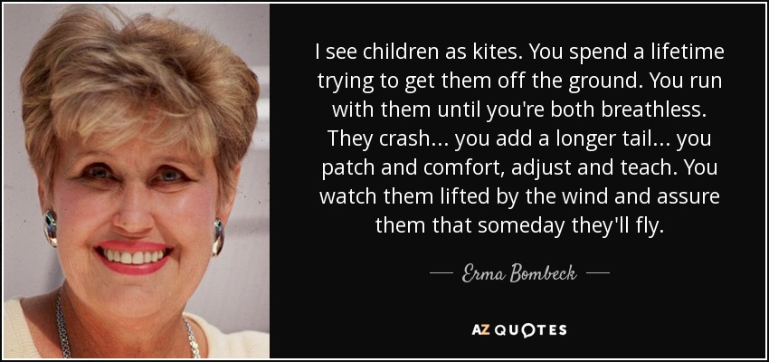 I see children as kites. You spend a lifetime trying to get them off the ground. You run with them until you're both breathless. They crash . . . you add a longer tail . . . you patch and comfort, adjust and teach. You watch them lifted by the wind and assure them that someday they'll fly. - Erma Bombeck