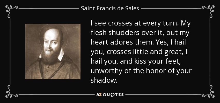 saint francisis desales quote for valentines day - Saint Francis de Sales quote I see crosses at every turn