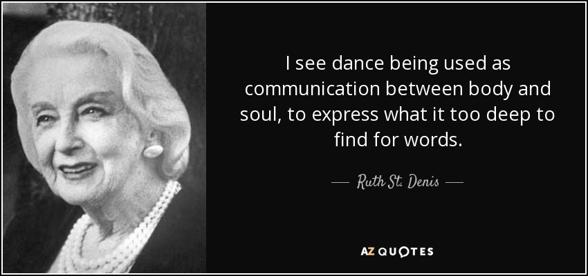 I see dance being used as communication between body and soul, to express what it too deep to find for words. - Ruth St. Denis