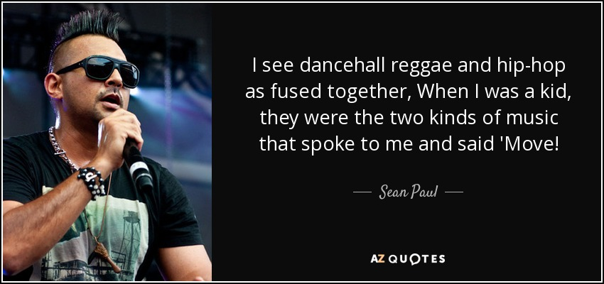 I see dancehall reggae and hip-hop as fused together, When I was a kid, they were the two kinds of music that spoke to me and said 'Move! - Sean Paul