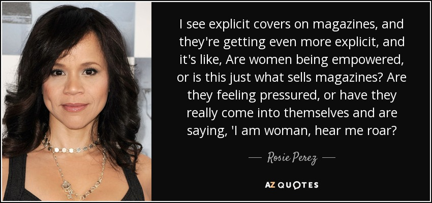 I see explicit covers on magazines, and they're getting even more explicit, and it's like, Are women being empowered, or is this just what sells magazines? Are they feeling pressured, or have they really come into themselves and are saying, 'I am woman, hear me roar? - Rosie Perez