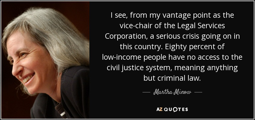 I see, from my vantage point as the vice-chair of the Legal Services Corporation, a serious crisis going on in this country. Eighty percent of low-income people have no access to the civil justice system, meaning anything but criminal law. - Martha Minow