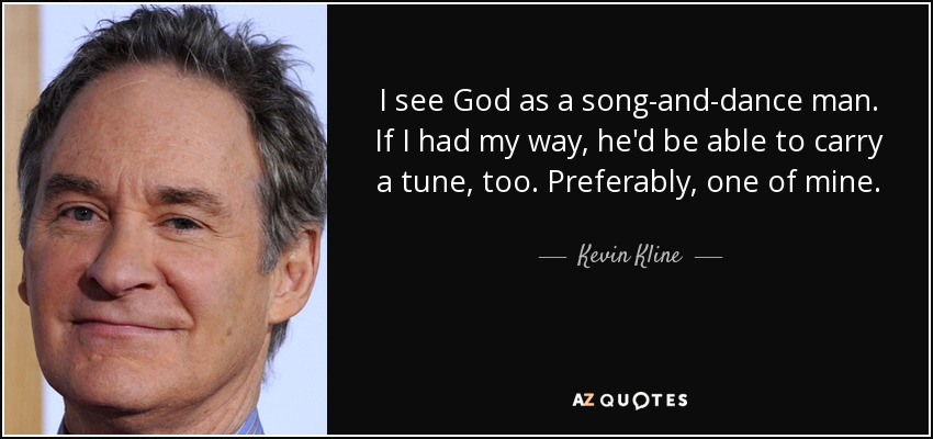 I see God as a song-and-dance man. If I had my way, he'd be able to carry a tune, too. Preferably, one of mine. - Kevin Kline