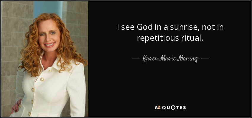 I see God in a sunrise, not in repetitious ritual. - Karen Marie Moning