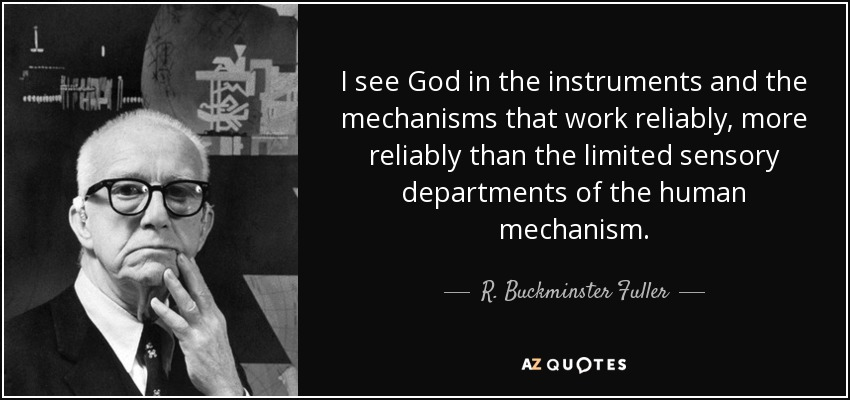 I see God in the instruments and the mechanisms that work reliably, more reliably than the limited sensory departments of the human mechanism. - R. Buckminster Fuller