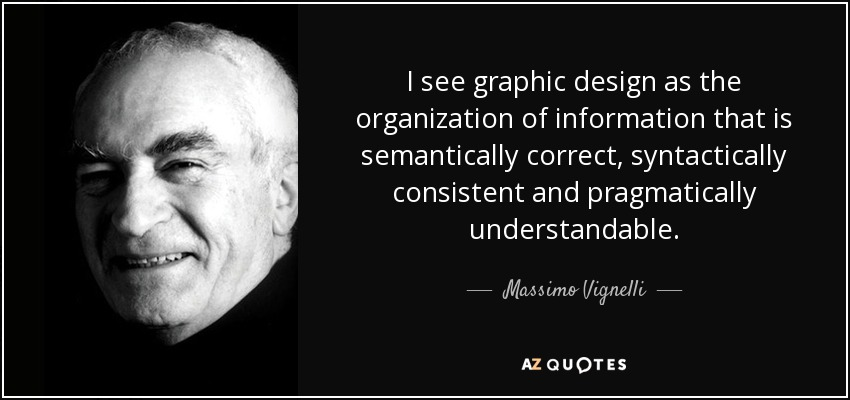 I see graphic design as the organization of information that is semantically correct, syntactically consistent and pragmatically understandable. - Massimo Vignelli