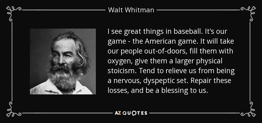 I see great things in baseball. It's our game - the American game. It will take our people out-of-doors, fill them with oxygen, give them a larger physical stoicism. Tend to relieve us from being a nervous, dyspeptic set. Repair these losses, and be a blessing to us. - Walt Whitman