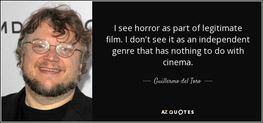 I see horror as part of legitimate film. I don't see it as an independent genre that has nothing to do with cinema. - Guillermo del Toro