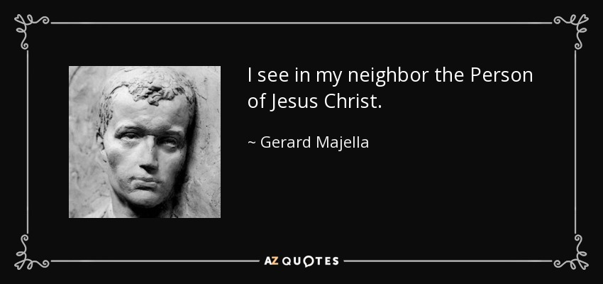 I see in my neighbor the Person of Jesus Christ. - Gerard Majella
