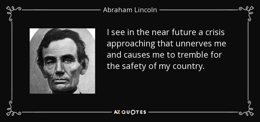 I see in the near future a crisis approaching that unnerves me and causes me to tremble for the safety of my country. - Abraham Lincoln