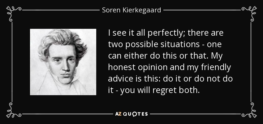I see it all perfectly; there are two possible situations - one can either do this or that. My honest opinion and my friendly advice is this: do it or do not do it - you will regret both. - Soren Kierkegaard