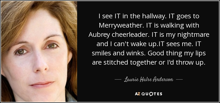I see IT in the hallway. IT goes to Merryweather. IT is walking with Aubrey cheerleader. IT is my nightmare and I can't wake up.IT sees me. IT smiles and winks. Good thing my lips are stitched together or I'd throw up. - Laurie Halse Anderson