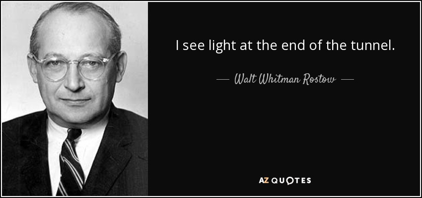 I see light at the end of the tunnel. - Walt Whitman Rostow