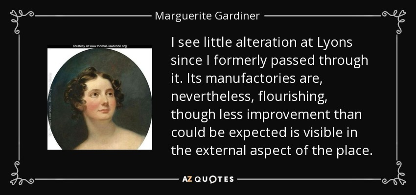 I see little alteration at Lyons since I formerly passed through it. Its manufactories are, nevertheless, flourishing, though less improvement than could be expected is visible in the external aspect of the place. - Marguerite Gardiner, Countess of Blessington