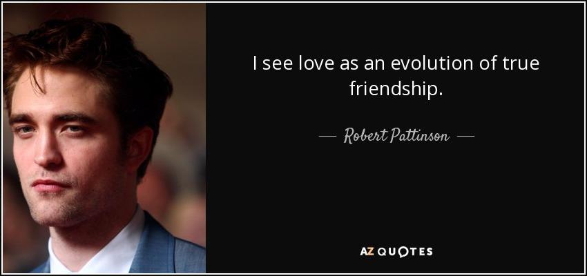 I see love as an evolution of true friendship. - Robert Pattinson