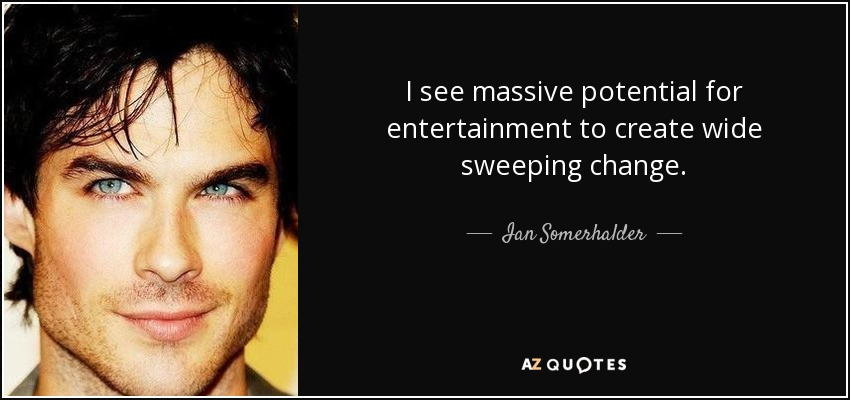 I see massive potential for entertainment to create wide sweeping change. - Ian Somerhalder