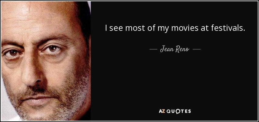 I see most of my movies at festivals. - Jean Reno