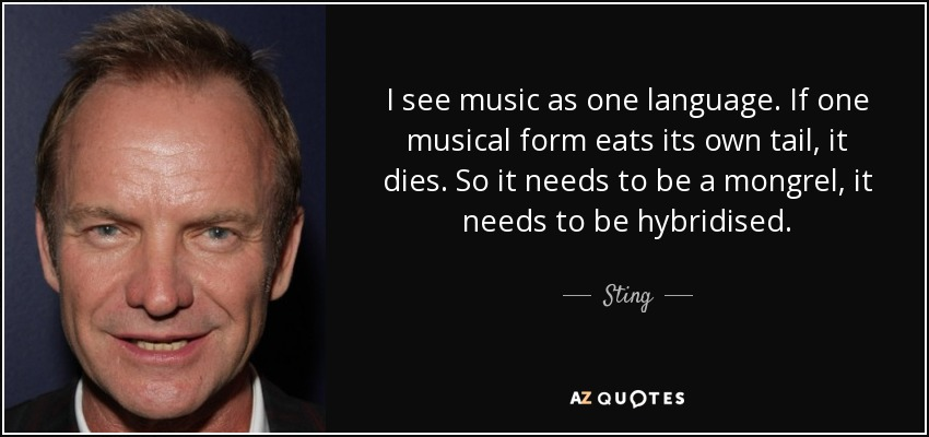 I see music as one language. If one musical form eats its own tail, it dies. So it needs to be a mongrel, it needs to be hybridised. - Sting