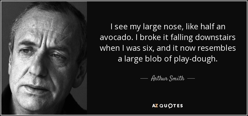 You Look Like An Avocado Quote: Arthur Smith Quote: I See My Large Nose, Like Half An