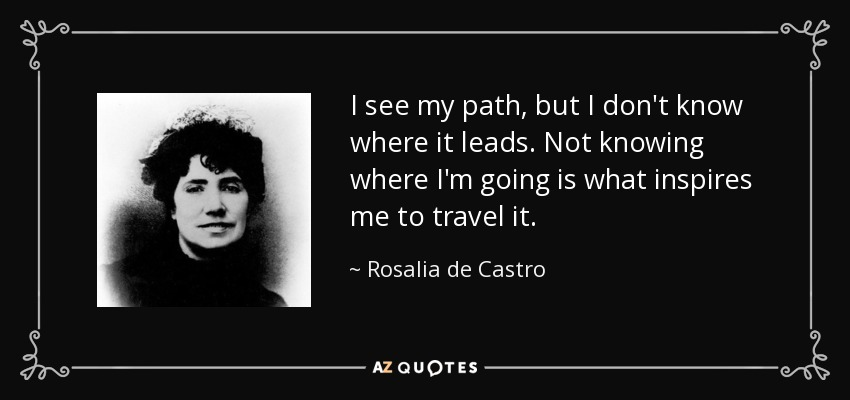 I see my path, but I don't know where it leads. Not knowing where I'm going is what inspires me to travel it. - Rosalia de Castro