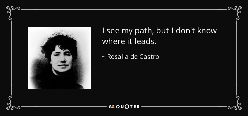 I see my path, but I don't know where it leads. - Rosalia de Castro