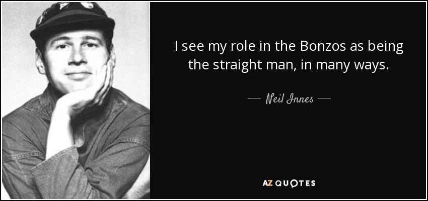 I see my role in the Bonzos as being the straight man, in many ways. - Neil Innes