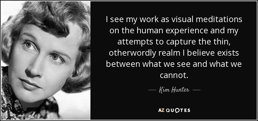 I see my work as visual meditations on the human experience and my attempts to capture the thin, otherwordly realm I believe exists between what we see and what we cannot. - Kim Hunter