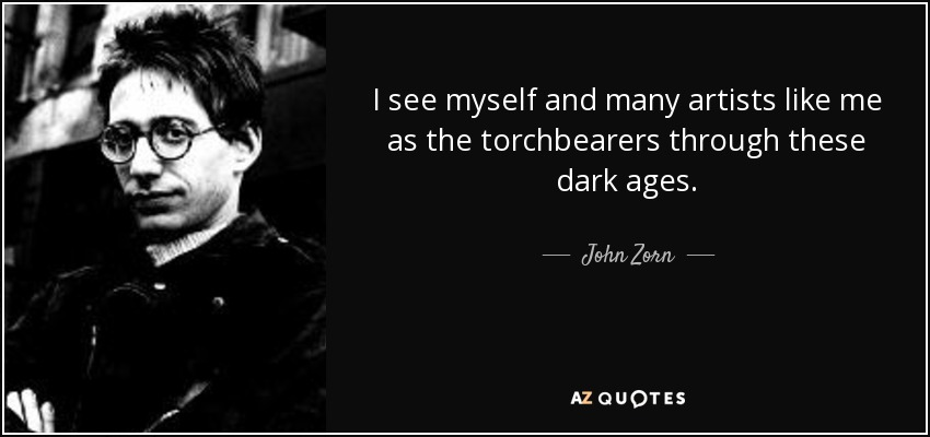 I see myself and many artists like me as the torchbearers through these dark ages. - John Zorn