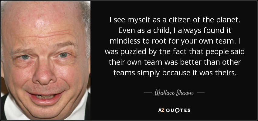 I see myself as a citizen of the planet. Even as a child, I always found it mindless to root for your own team. I was puzzled by the fact that people said their own team was better than other teams simply because it was theirs. - Wallace Shawn