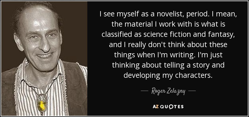 I see myself as a novelist, period. I mean, the material I work with is what is classified as science fiction and fantasy, and I really don't think about these things when I'm writing. I'm just thinking about telling a story and developing my characters. - Roger Zelazny