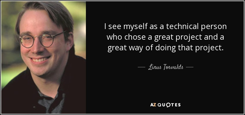 I see myself as a technical person who chose a great project and a great way of doing that project. - Linus Torvalds