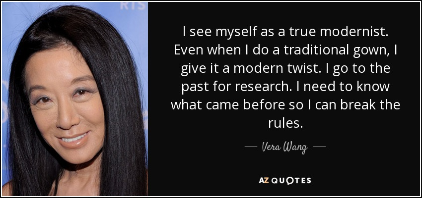I see myself as a true modernist. Even when I do a traditional gown, I give it a modern twist. I go to the past for research. I need to know what came before so I can break the rules. - Vera Wang