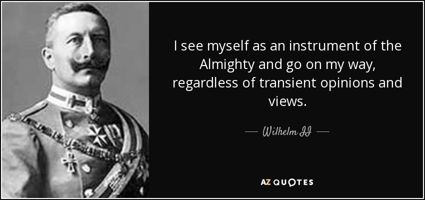 I see myself as an instrument of the Almighty and go on my way, regardless of transient opinions and views. - Wilhelm II
