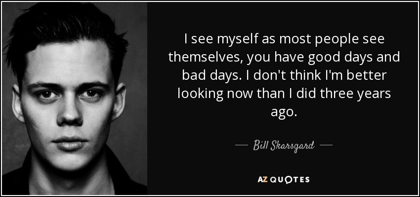 I see myself as most people see themselves, you have good days and bad days. I don't think I'm better looking now than I did three years ago. - Bill Skarsgard
