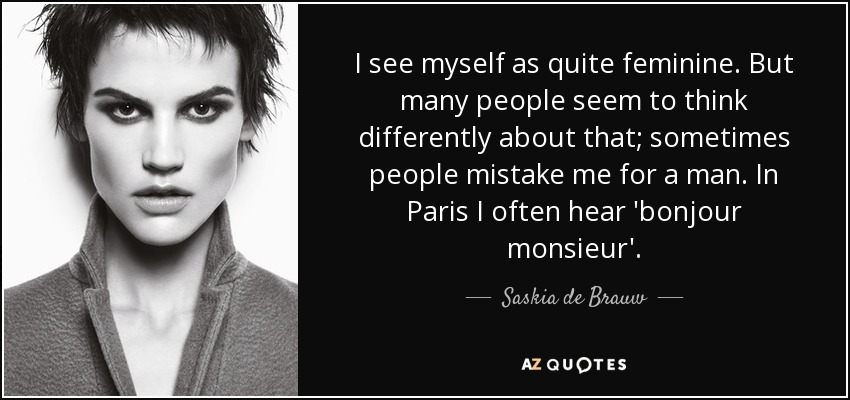 I see myself as quite feminine. But many people seem to think differently about that; sometimes people mistake me for a man. In Paris I often hear 'bonjour monsieur'. - Saskia de Brauw
